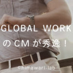 GLOBAL WORKのCMが秀逸過ぎる!あまりの素敵さに毎日見てる♪